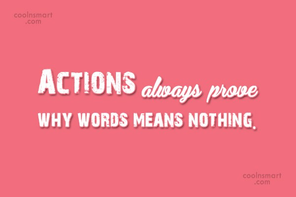 Action Quote: Actions always prove why words means nothing.