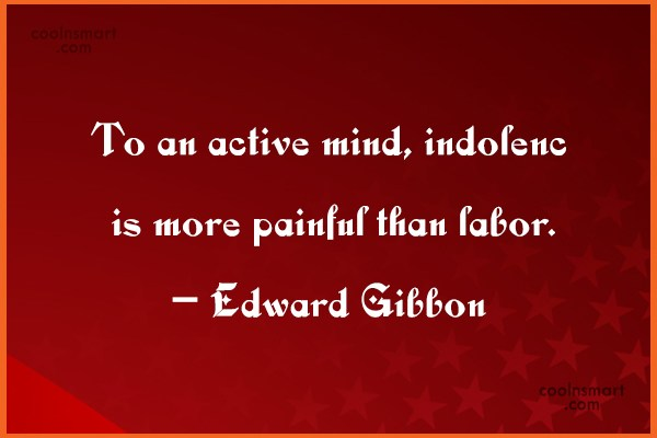 Quote: To an active mind, indolence is more...