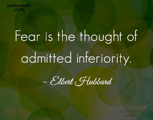 Quote: Fear is the thought of admitted inferiority....