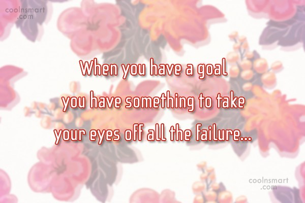 Goal Quote: When you have a goal you have...