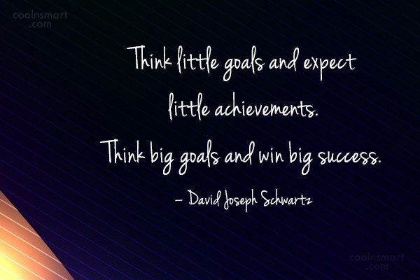 Goal Quote: Think little goals and expect little achievements....