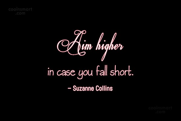 Quote: Aim higher in case you fall short....