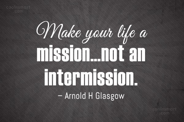 Goal Quote: Make your life a mission…not an intermission....