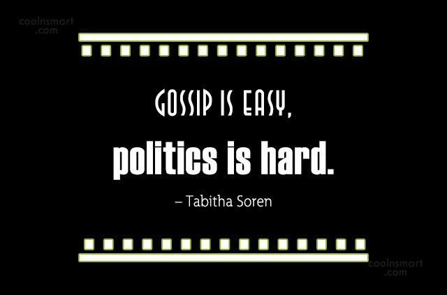 Quote: Gossip is easy, politics is hard. –... - CoolNsmart.com