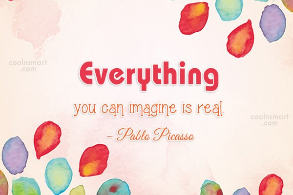 Imagination Quote: Everything you can imagine is real. –...