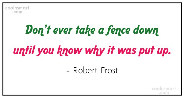 Quote: Don't ever take a fence down until...