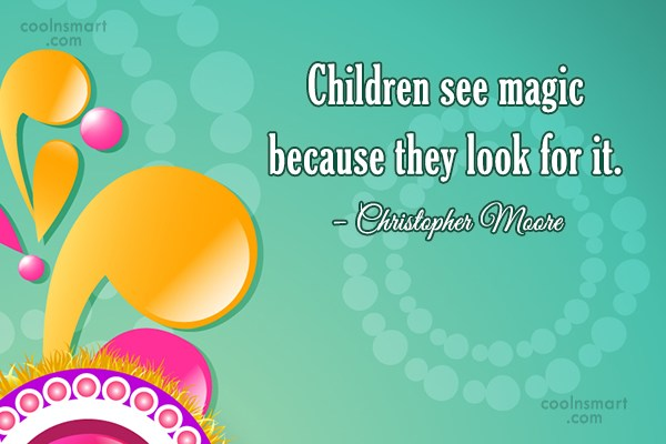 Imagination Quote: Children see magic because they look for...