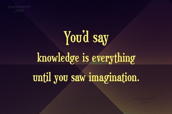 Imagination Quote: You'd say knowledge is everything until you...