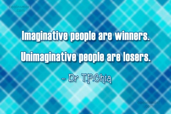 Imagination Quote: Imaginative people are winners. Unimaginative people are...