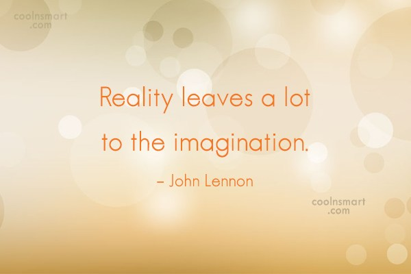 Quote: Reality leaves a lot to the imagination....
