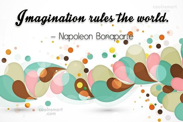 Imagination Quote: Imagination rules the world. – Napoleon Bonaparte