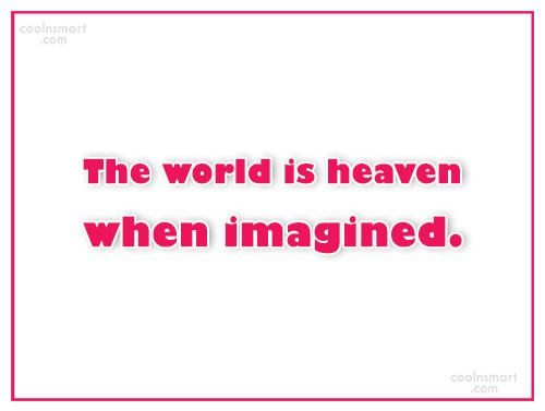 Imagination Quote: The world is heaven when imagined.