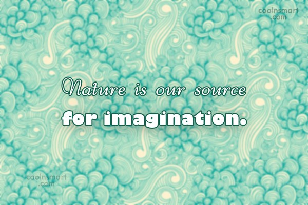 Imagination Quote: Nature is our source for imagination.