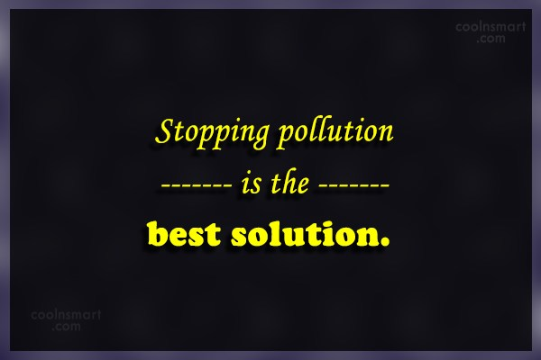 Environment Quote: Stopping pollution is the best solution.