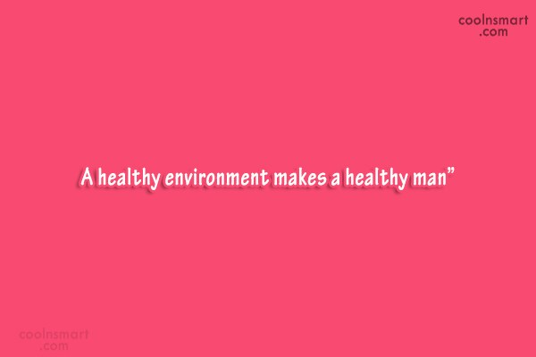"Environment Quote: "" A healthy environment makes a healthy..."