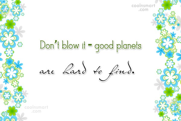 Environment Quote: Don't blow it – good planets are...