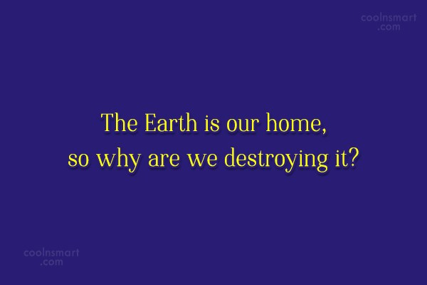 Environment Quote: The Earth is our home, so why...