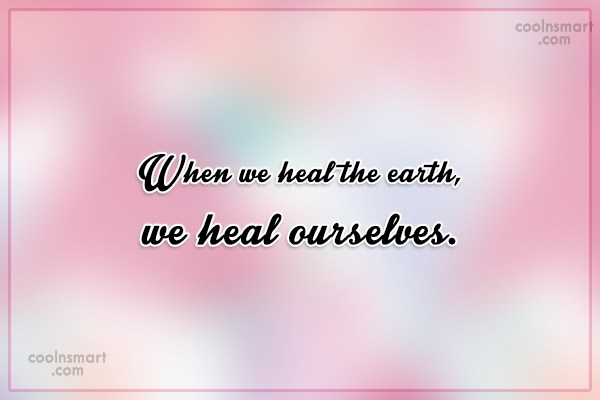 Environment Quote: When we heal the earth, we heal...