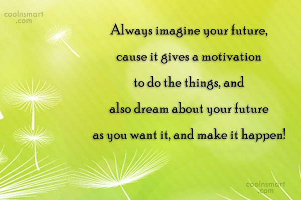 Future Quote: Always imagine your future, cause it gives...