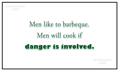 Men Quote: Men like to barbeque. Men will cook...