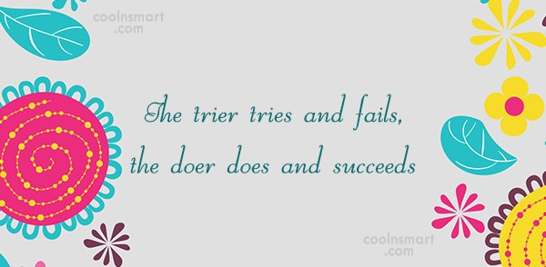 Victory Quote: The trier tries and fails, the doer...
