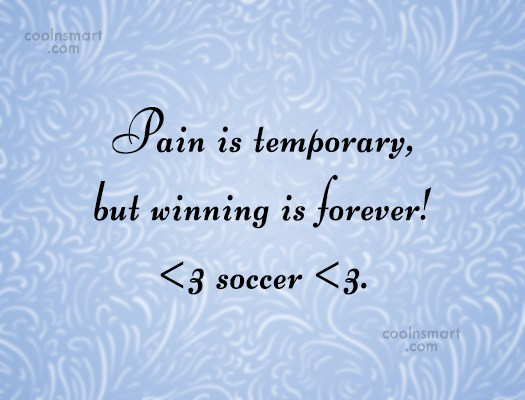 Soccer Quote: Pain is temporary, but winning is forever!