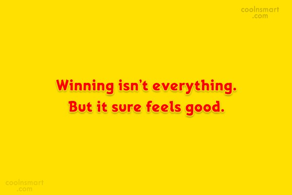 Victory Quote: Winning isn't everything. But it sure feels...