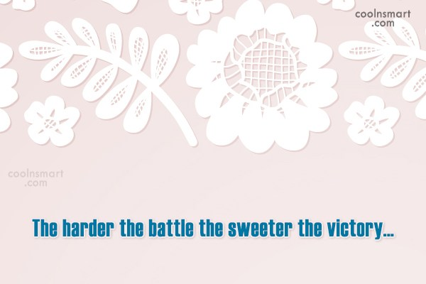 Victory Quote: The harder the battle the sweeter the...
