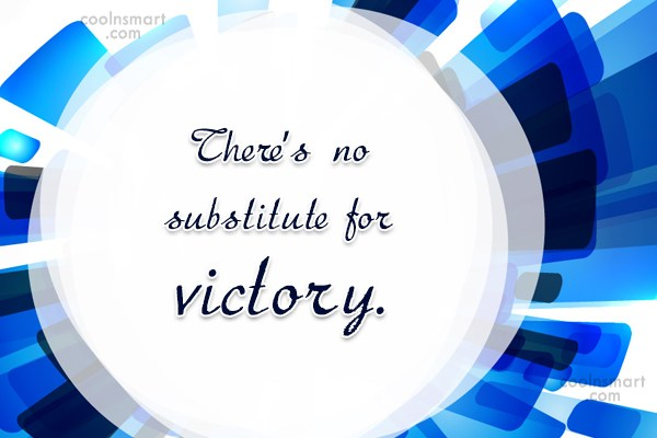 Victory Quote: There's no substitute for victory.