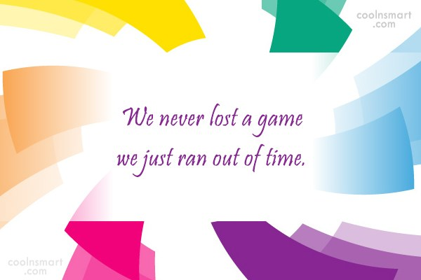 Victory Quote: We never lost a game we just...