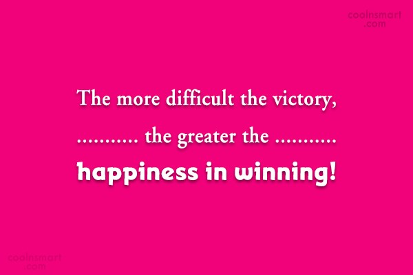 Victory Quote: The more difficult the victory, the greater...