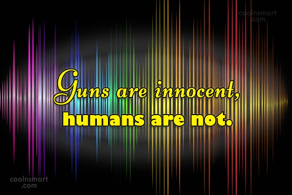 Weapons Quote: Guns are innocent, humans are not.