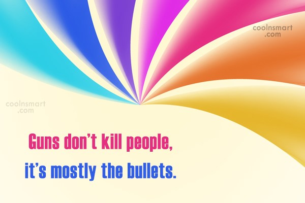 Weapons Quote: Guns don't kill people, it's mostly the...
