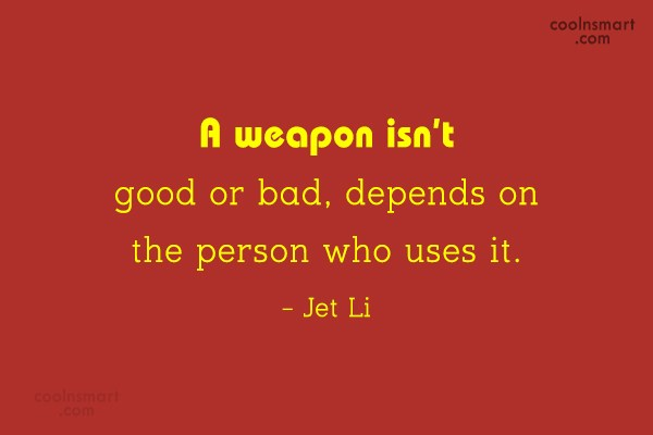 Weapons Quote: A weapon isn't good or bad, depends...