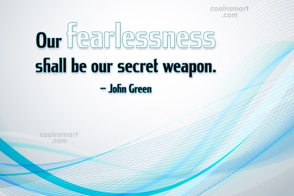 Weapons Quote: Our fearlessness shall be our secret weapon....