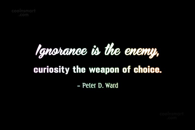 Quote: Ignorance is the enemy, curiosity the weapon...