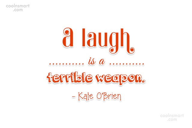 Quote: A laugh is a terrible weapon. –...