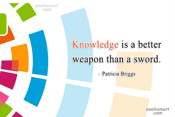 Quote: Knowledge is a better weapon than a...