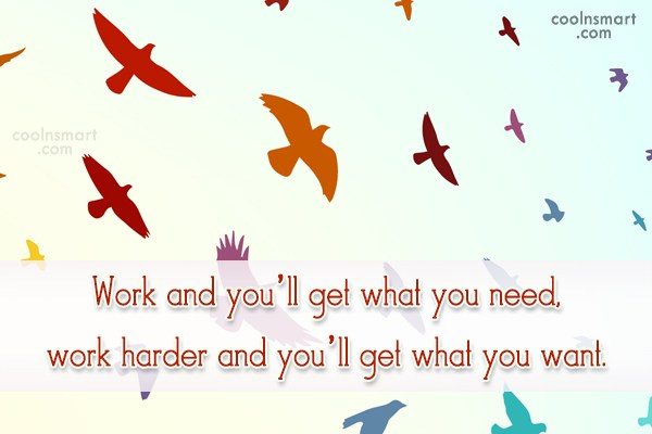 Hard Work Quote: Work and you'll get what you need,...