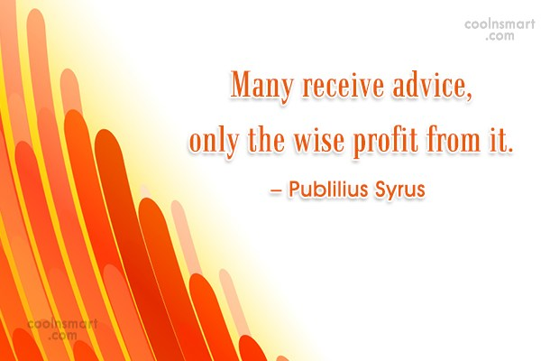 Advice Quote: Many receive advice, only the wise profit...