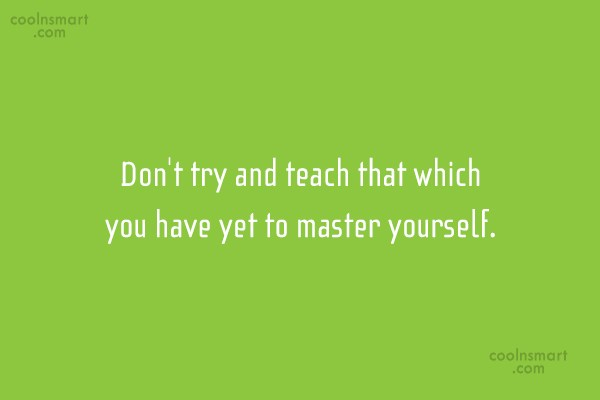 Advice Quote: Don't try and teach that which you...