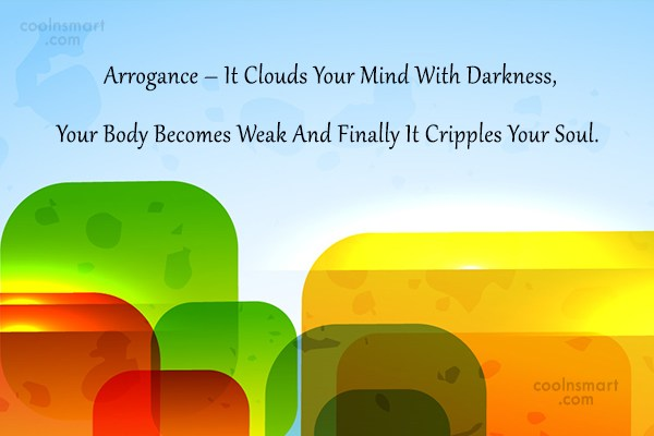 Arrogance Quote: Arrogance – It Clouds Your Mind With...