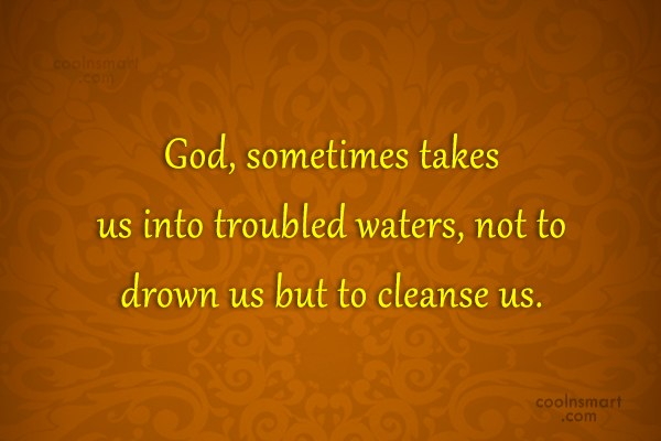 God Quote: God, sometimes takes us into troubled waters,...