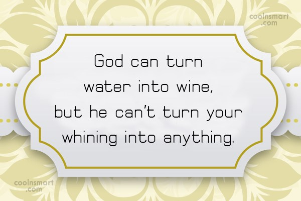 God Quote: God can turn water into wine, but...