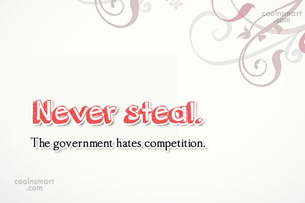 Funny Quote: Never steal. The government hates competition.