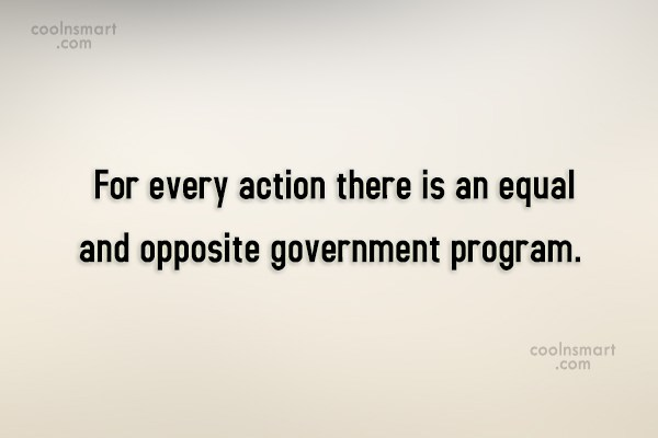 Government Quote: For every action there is an equal...