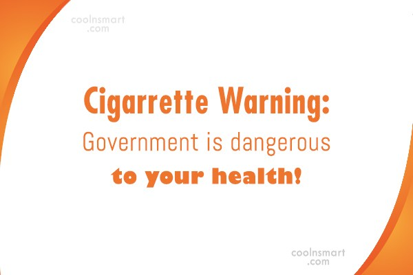 Government Quote: Cigarrette Warning: Government is dangerous to your...