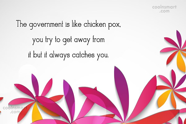 Quote: The government is like chicken pox, you...