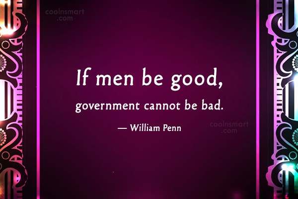 Quote: If men be good, government cannot be...