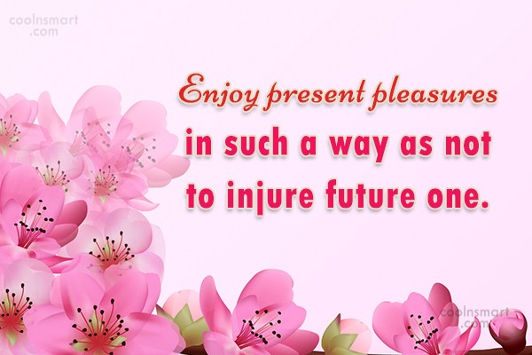 Future Quote: Enjoy present pleasures in such a way...